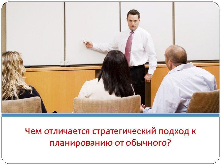 Чем отличается стратегический подход к планированию от обычного?