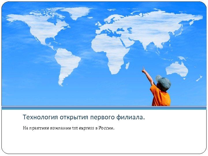 Технология открытия первого филиала. На практике компании tnt express в России.