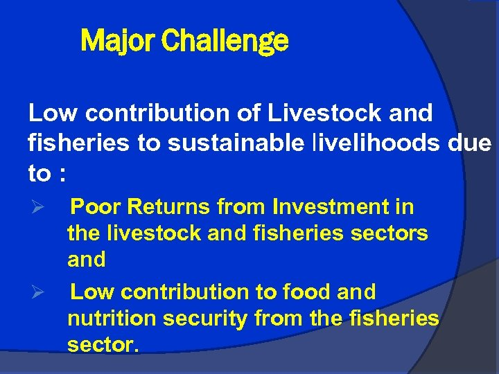 Major Challenge Low contribution of Livestock and fisheries to sustainable livelihoods due to :
