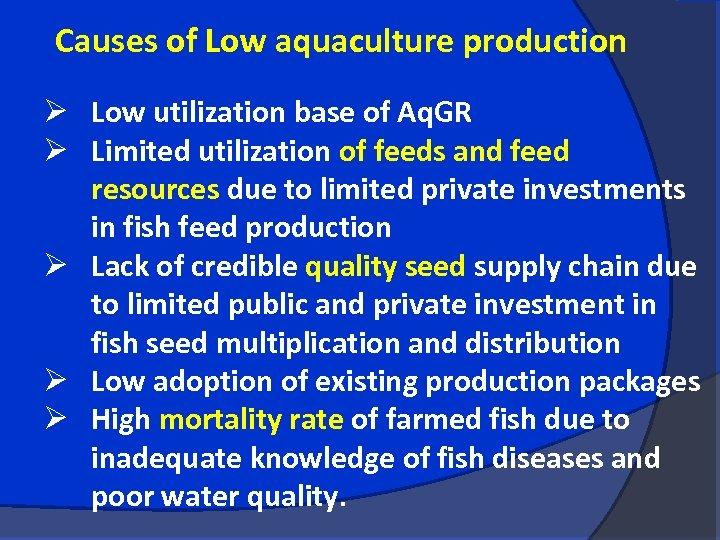 Causes of Low aquaculture production Ø Low utilization base of Aq. GR Ø Limited