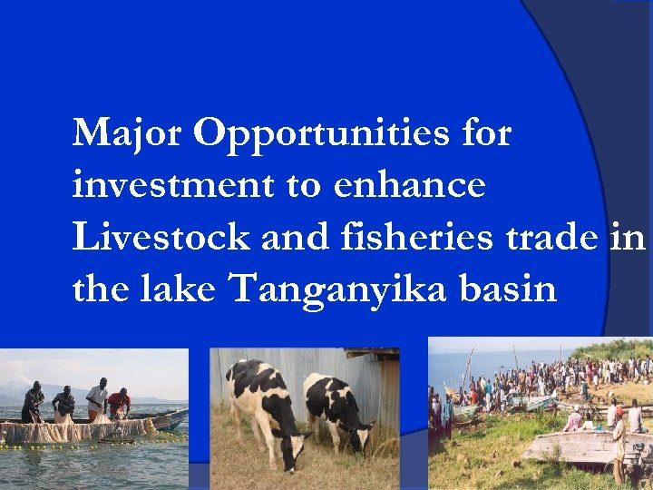 Major Opportunities for investment to enhance Livestock and fisheries trade in the lake Tanganyika