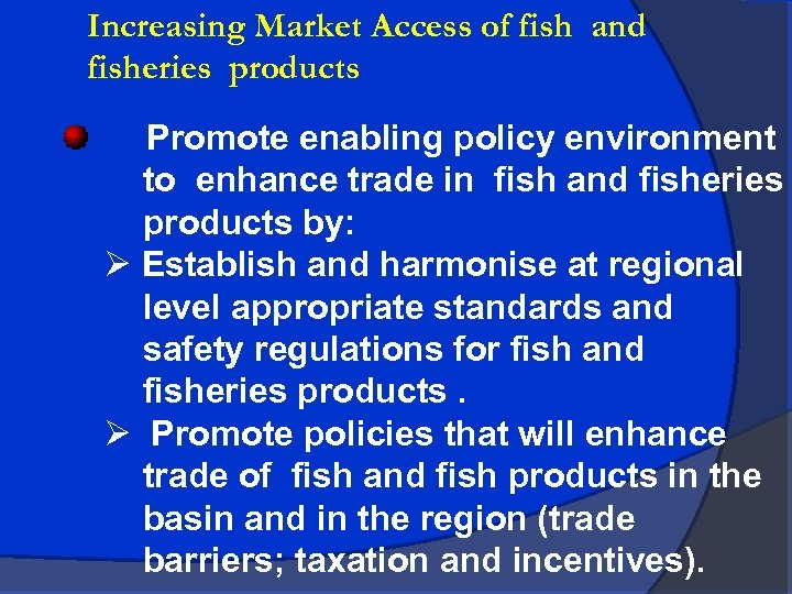 Increasing Market Access of fish and fisheries products Promote enabling policy environment to enhance