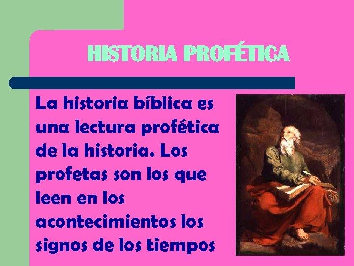 HISTORIA PROFÉTICA La historia bíblica es una lectura profética de la historia. Los profetas