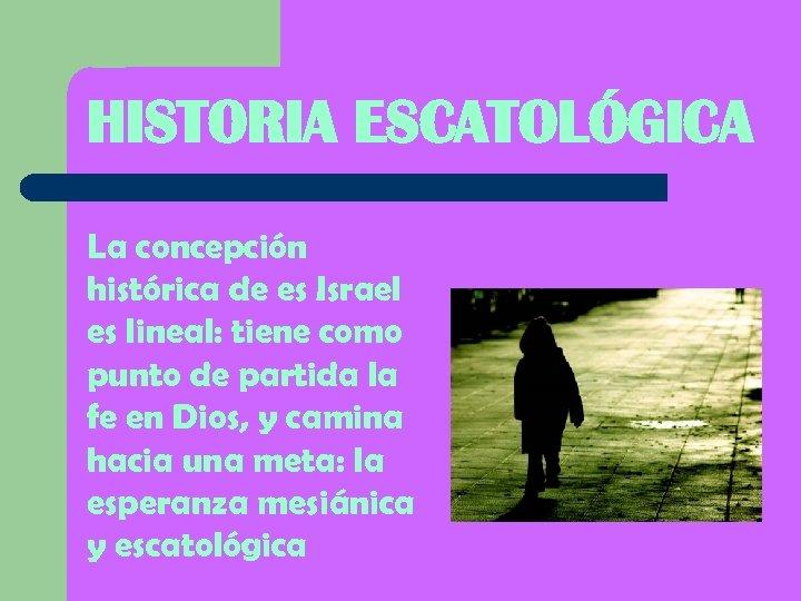 HISTORIA ESCATOLÓGICA La concepción histórica de es Israel es lineal: tiene como punto de