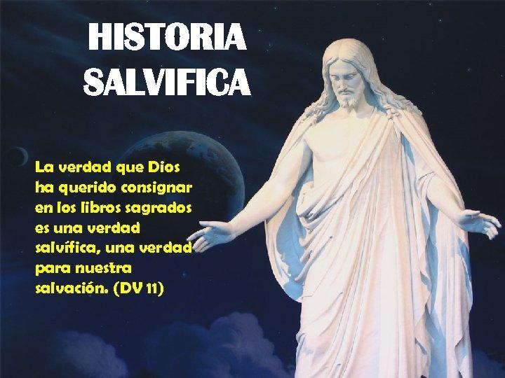 HISTORIA SALVIFICA La verdad que Dios ha querido consignar en los libros sagrados es