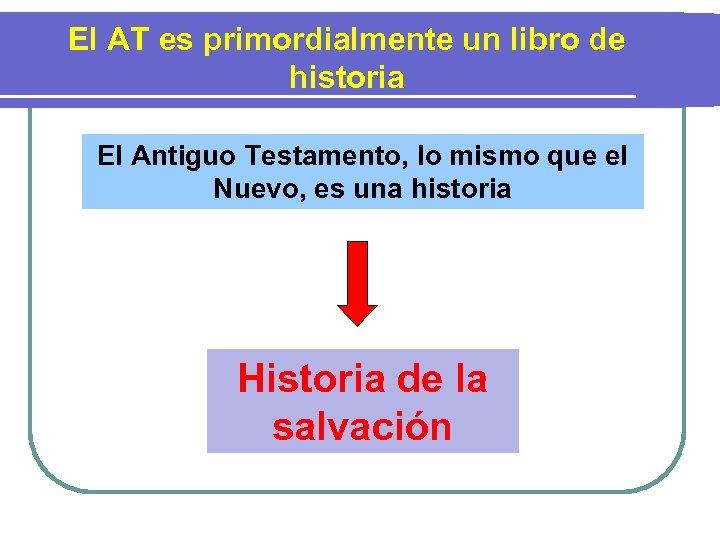 El AT es primordialmente un libro de historia El Antiguo Testamento, lo mismo que