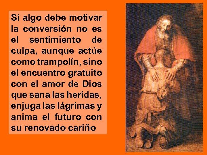Si algo debe motivar la conversión no es el sentimiento de culpa, aunque actúe