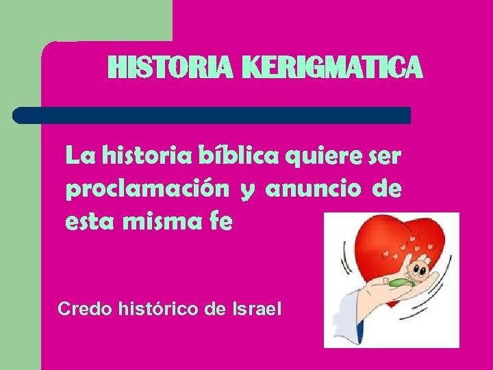 HISTORIA KERIGMATICA La historia bíblica quiere ser proclamación y anuncio de esta misma fe