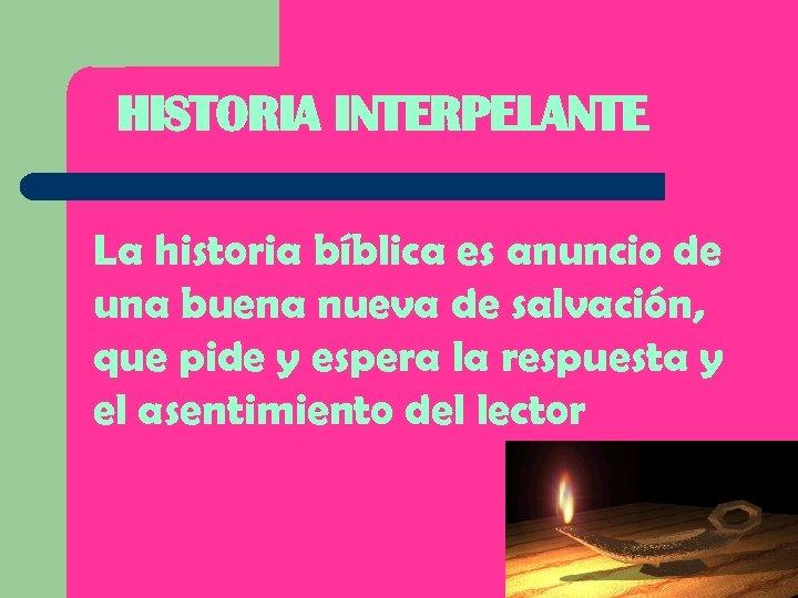 HISTORIA INTERPELANTE La historia bíblica es anuncio de una buena nueva de salvación, que