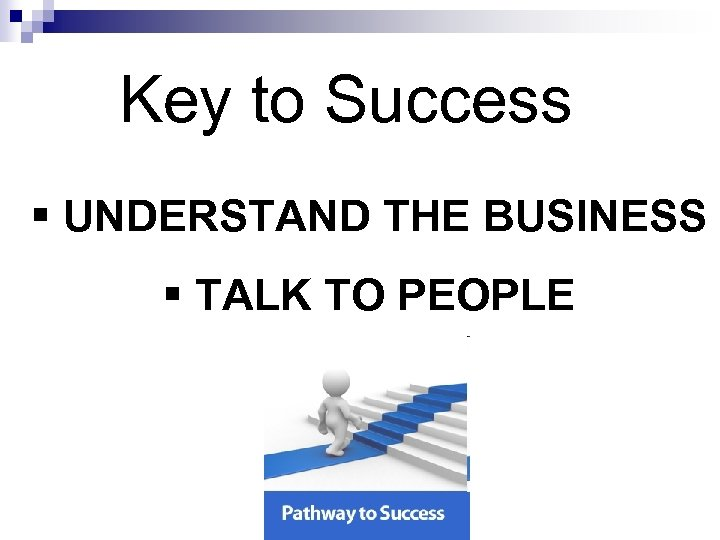 Key to Success § UNDERSTAND THE BUSINESS § TALK TO PEOPLE