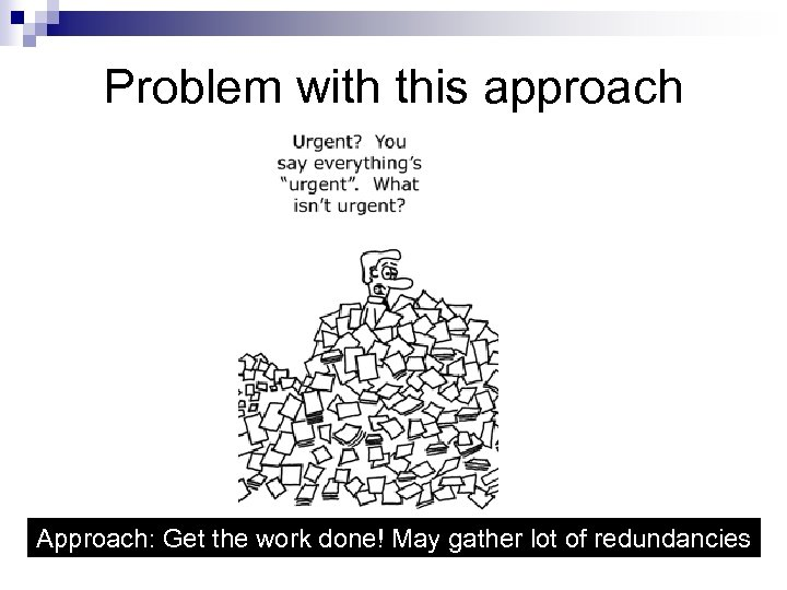 Problem with this approach Approach: Get the work done! May gather lot of redundancies