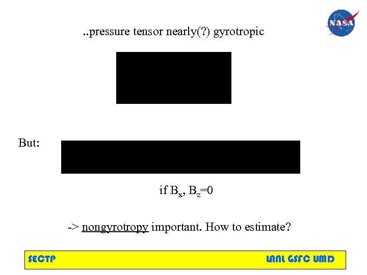 . . pressure tensor nearly(? ) gyrotropic But: if Bx, Bz=0 -> nongyrotropy important.
