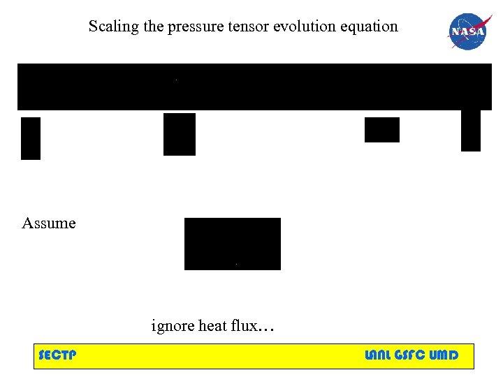 Scaling the pressure tensor evolution equation Assume ignore heat flux… SECTP LANL GSFC UMD