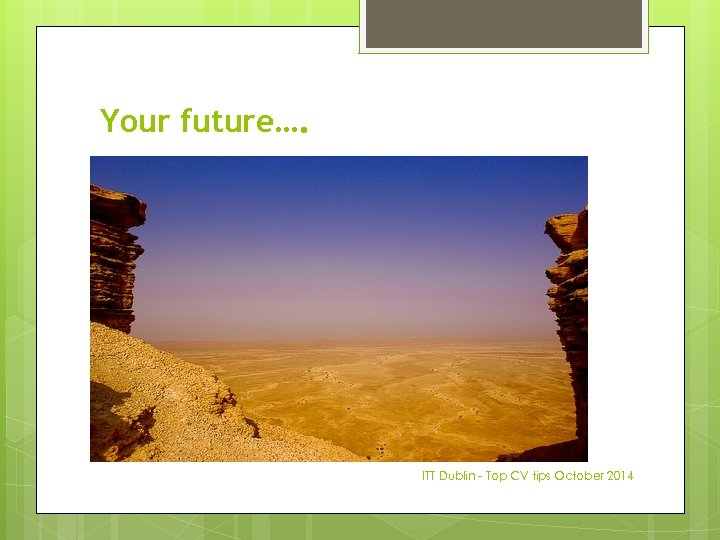 Your future…. ITT Dublin - Top CV tips October 2014