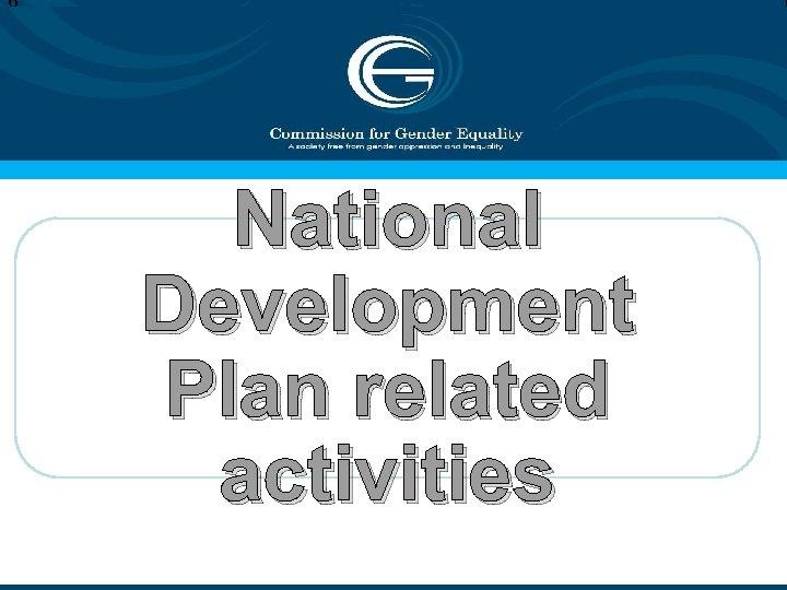 6 National Development Plan related activities