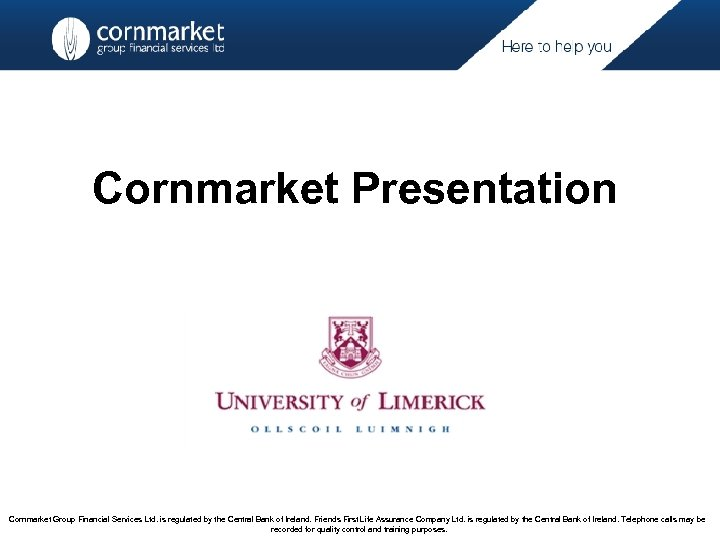Cornmarket Presentation Cornmarket Group Financial Services Ltd. is regulated by the Central Bank of