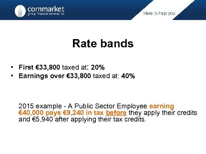 Rate bands • First € 33, 800 taxed at: 20% • Earnings over €