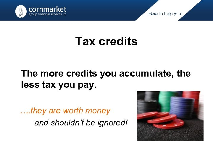 Tax credits The more credits you accumulate, the less tax you pay. …. they
