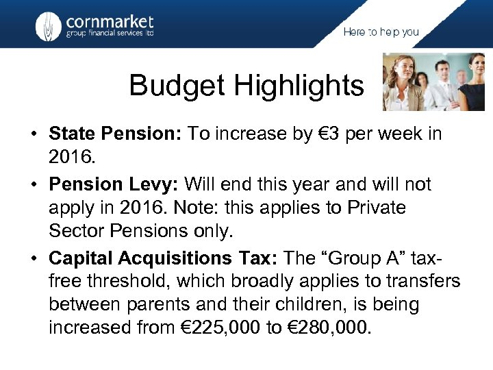 Budget Highlights • State Pension: To increase by € 3 per week in 2016.