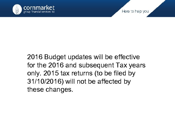 2016 Budget updates will be effective for the 2016 and subsequent Tax years only.