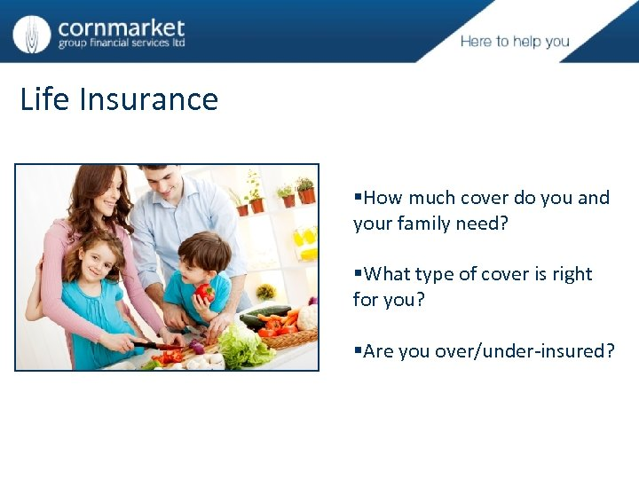 Life Insurance §How much cover do you and your family need? §What type of