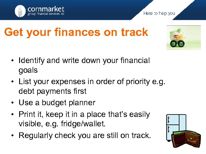 Get your finances on track • Identify and write down your financial goals •