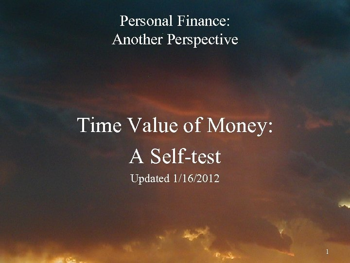 Personal Finance: Another Perspective Time Value of Money: A Self-test Updated 1/16/2012 1