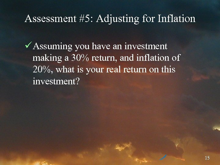 Assessment #5: Adjusting for Inflation ü Assuming you have an investment making a 30%