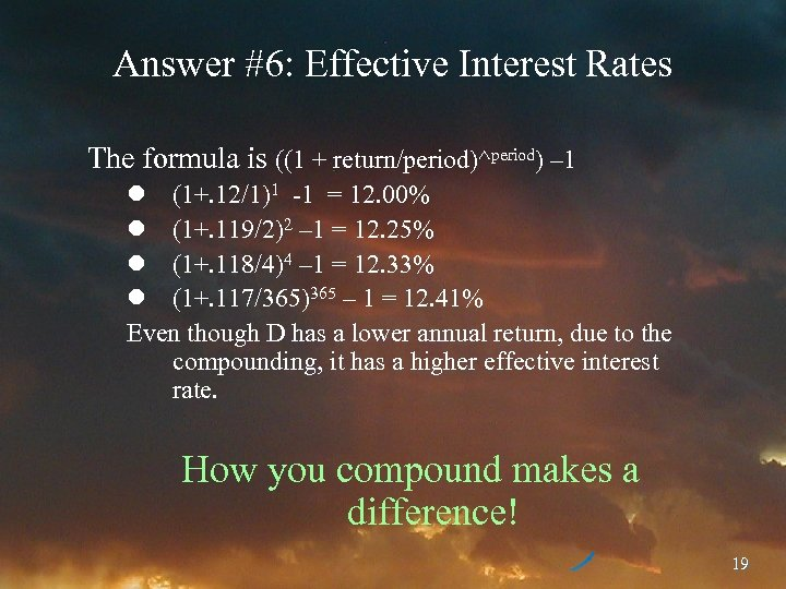 Answer #6: Effective Interest Rates The formula is ((1 + return/period)^period) – 1 l