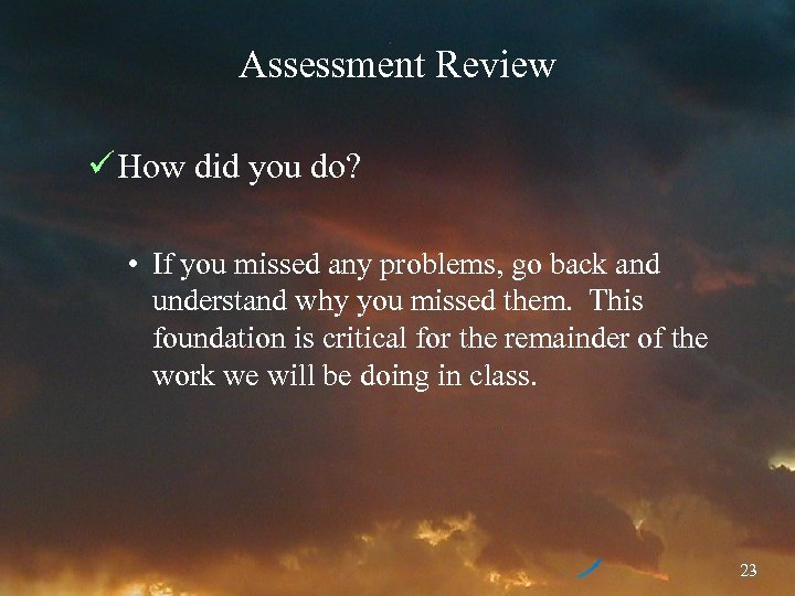 Assessment Review ü How did you do? • If you missed any problems, go