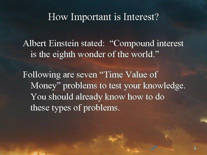 "How Important is Interest? Albert Einstein stated: ""Compound interest is the eighth wonder of"