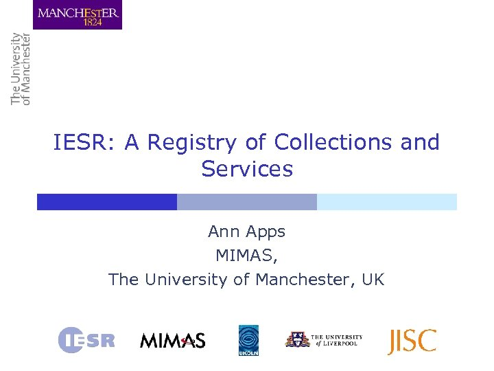 IESR: A Registry of Collections and Services Ann Apps MIMAS, The University of Manchester,