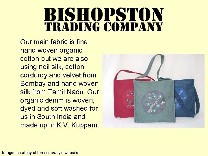 Our main fabric is fine hand woven organic cotton but we are also using