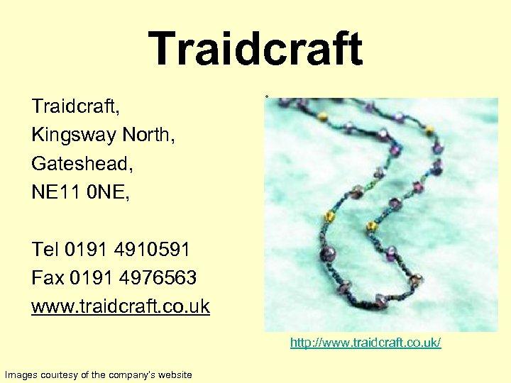 Traidcraft, Kingsway North, Gateshead, NE 11 0 NE, • Tel 0191 4910591 Fax 0191