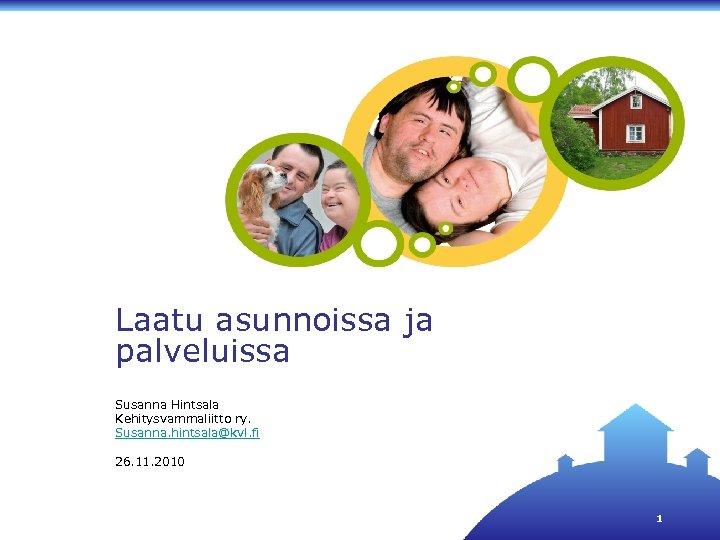 Laatu asunnoissa ja palveluissa Susanna Hintsala Kehitysvammaliitto ry. Susanna. hintsala@kvl. fi 26. 11. 2010