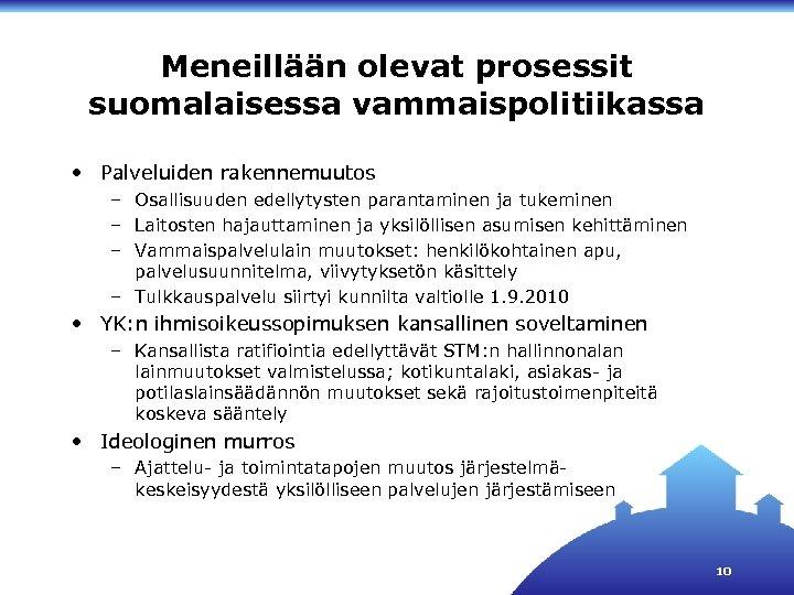 Meneillään olevat prosessit suomalaisessa vammaispolitiikassa • Palveluiden rakennemuutos – Osallisuuden edellytysten parantaminen ja tukeminen
