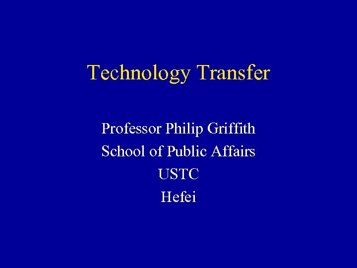 Technology Transfer Professor Philip Griffith School of Public Affairs USTC Hefei