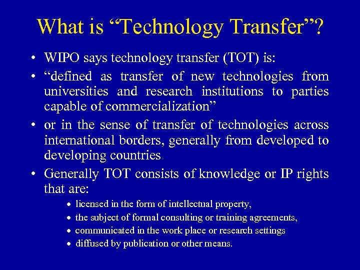 "What is ""Technology Transfer""? • WIPO says technology transfer (TOT) is: • ""defined as"