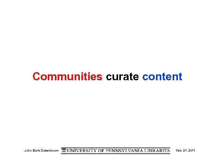Communities curate content John Mark Ockerbloom Feb. 27, 2011