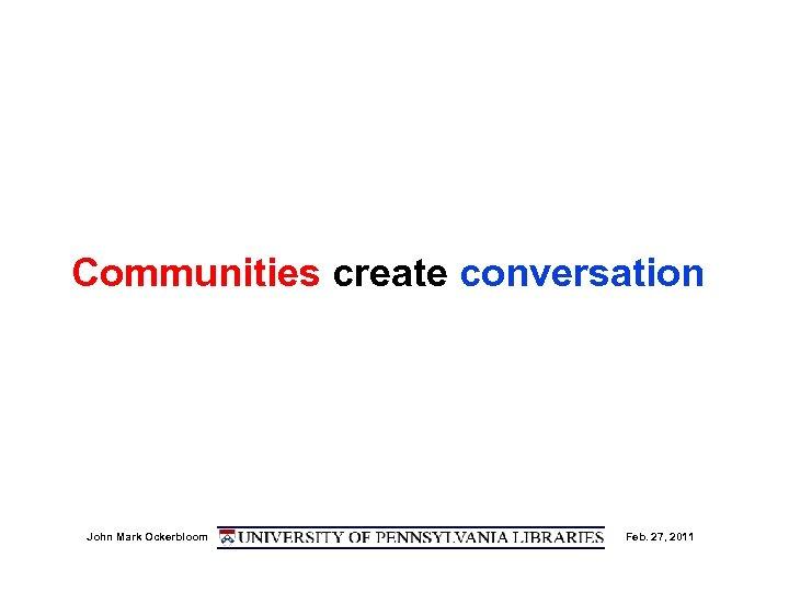 Communities create conversation John Mark Ockerbloom Feb. 27, 2011
