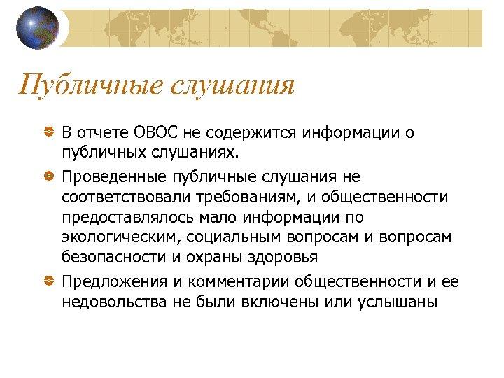 Публичные слушания В отчете ОВОС не содержится информации о публичных слушаниях. Проведенные публичные слушания