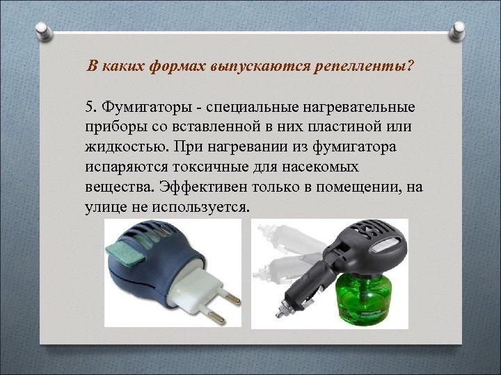В каких формах выпускаются репелленты? 5. Фумигаторы - специальные нагревательные приборы со вставленной в