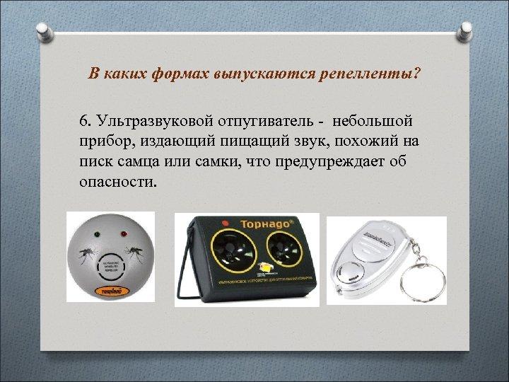 В каких формах выпускаются репелленты? 6. Ультразвуковой отпугиватель - небольшой прибор, издающий пищащий звук,