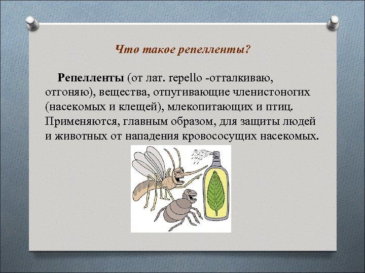 Что такое репелленты? Репелленты (от лат. repello -отталкиваю, отгоняю), вещества, отпугивающие членистоногих (насекомых и
