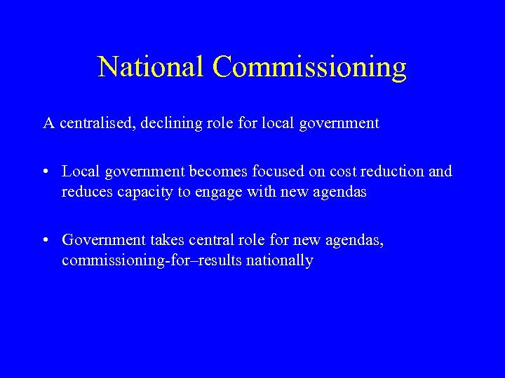 National Commissioning A centralised, declining role for local government • Local government becomes focused