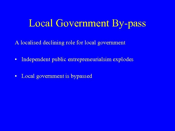 Local Government By-pass A localised declining role for local government • Independent public entrepreneurialsim