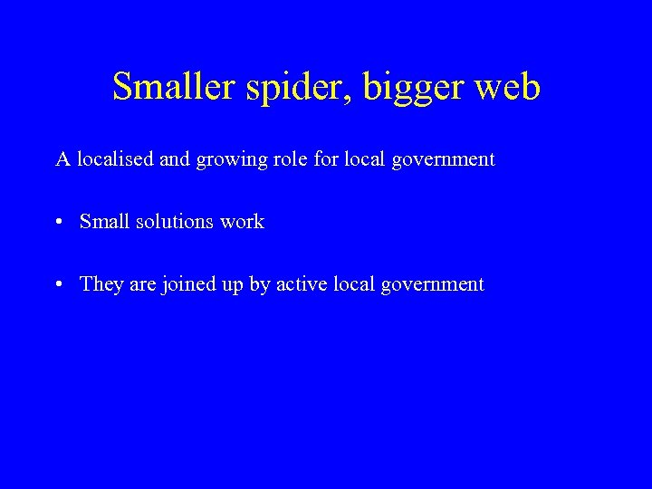 Smaller spider, bigger web A localised and growing role for local government • Small