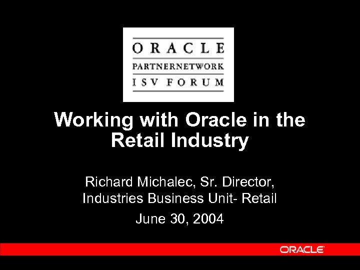 Working with Oracle in the Retail Industry Richard Michalec, Sr. Director, Industries Business Unit-