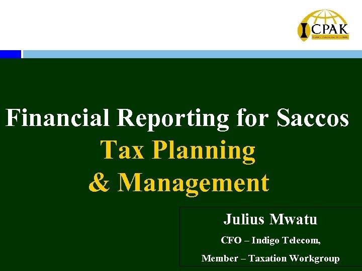 Financial Reporting for Saccos Tax Planning & Management Julius Mwatu CFO – Indigo Telecom,