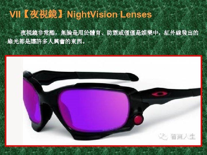 VII【夜視鏡】Night. Vision Lenses 夜視鏡非常酷,無論是用於體育、防禦或僅僅是娛樂中,紅外線發出的 綠光都是讓許多人興奮的東西。